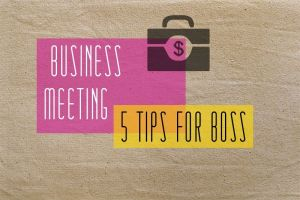 Business Meeting: 5 Key Tips For Boss
