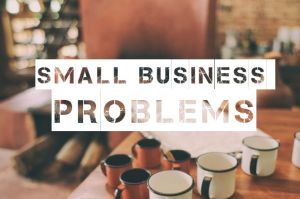 The Biggest Problems That Small Business May Face