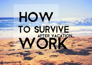 How to Survive Work After Vacation